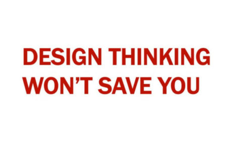 Design Thinking Won't Save you (by Helen Walters)